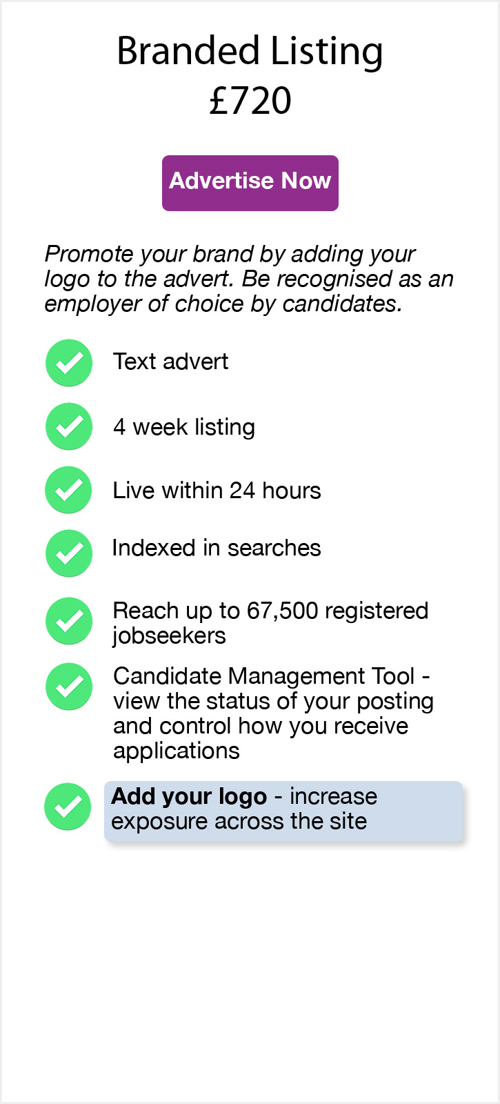 Branded Listing. £720. Advertise Now. Promote your brand by adding your logo to the advert. Be recognised as an employer of choice by candidates. Text advert. 4 week listing. Live within 24 hours. Indexed in searches. Reach up to 67,500 registered jobseekers. Candidate Management Tool - view the status of your posting and control how you receive applications. Add your logo - increase exposure across the site.