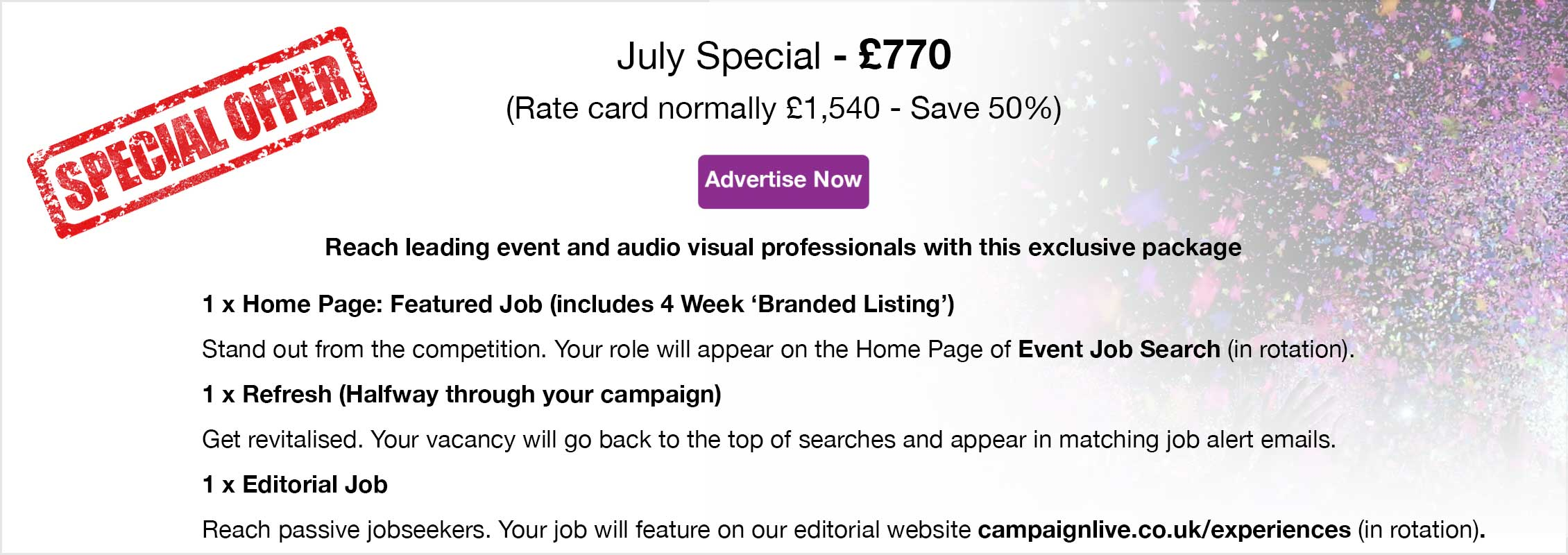 Special Offer. July Special - £770 (Rate card normally £1,540 - Save 50%). Advertise Now. Reach leading event and audio visual professionals with this exclusive package. 