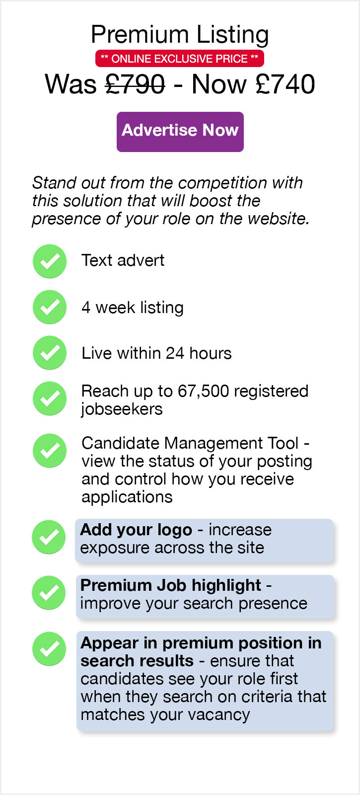 Premium Listing. £790. Advertise Now. Stand out from the competition with this solution that can boost the presence of your role on the website. Text advert. 4 week listing. Live within 24 hours. Reach up to 67,500 registered jobseekers. Candidate Management Tool - view the status of your posting and control how you receive applications. Add your logo - increase exposure across the site. Premium Job highlight - - improve your search presence. Appear in premium position in search results - ensure that candidates see your role first when they search on criteria that matches your vacancy.